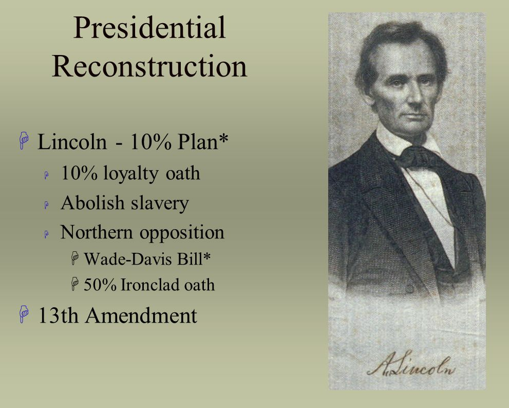 Presidential Reconstruction HLincoln - 10% Plan* H 10% loyalty oath H Abolish slavery H Northern opposition HWade-Davis Bill* H50% Ironclad oath H13th