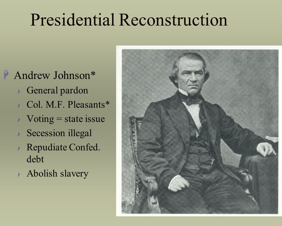 Presidential Reconstruction HAndrew Johnson* H General pardon H Col. M.F. Pleasants* H Voting = state issue H Secession illegal H Repudiate Confed. de
