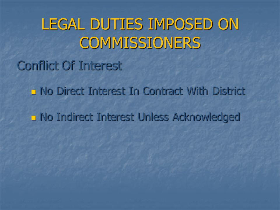 LEGAL DUTIES IMPOSED ON COMMISSIONERS Conflict Of Interest No Direct Interest In Contract With District No Direct Interest In Contract With District N
