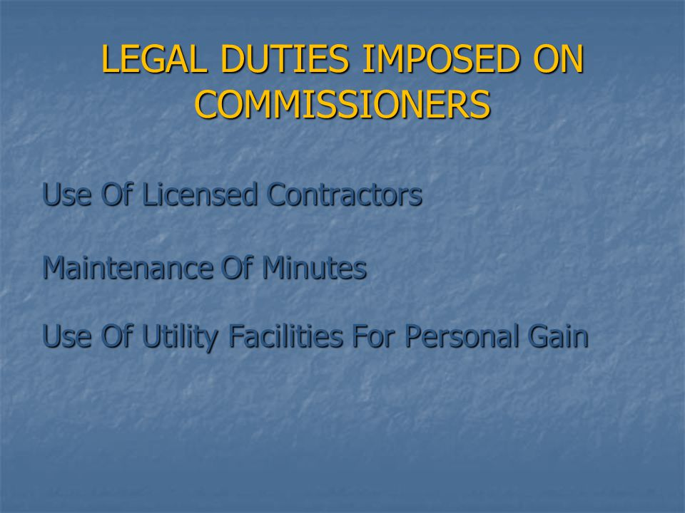 LEGAL DUTIES IMPOSED ON COMMISSIONERS Use Of Licensed Contractors Maintenance Of Minutes Use Of Utility Facilities For Personal Gain