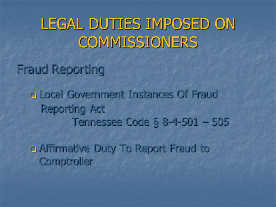 LEGAL DUTIES IMPOSED ON COMMISSIONERS Fraud Reporting  Local Government Instances Of Fraud Reporting Act Reporting Act Tennessee Code § 8-4-501 – 505