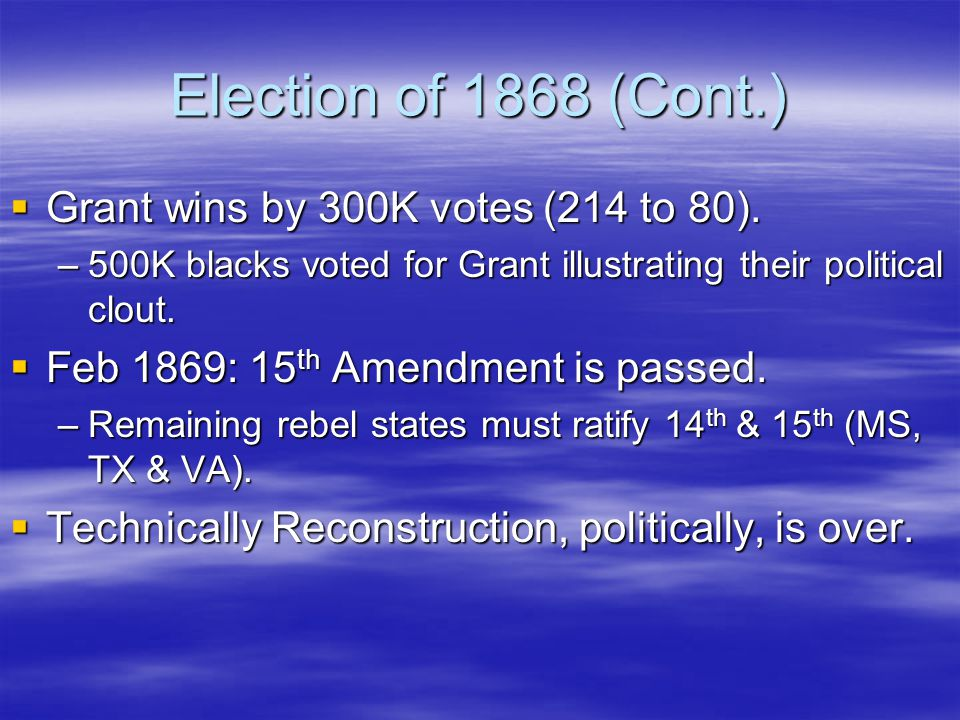 Election of 1868 (Cont.)  Grant wins by 300K votes (214 to 80).