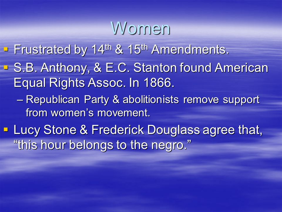 Women  Frustrated by 14 th & 15 th Amendments.  S.B. Anthony, & E.C. Stanton found American Equal Rights Assoc. In 1866. –Republican Party & aboliti
