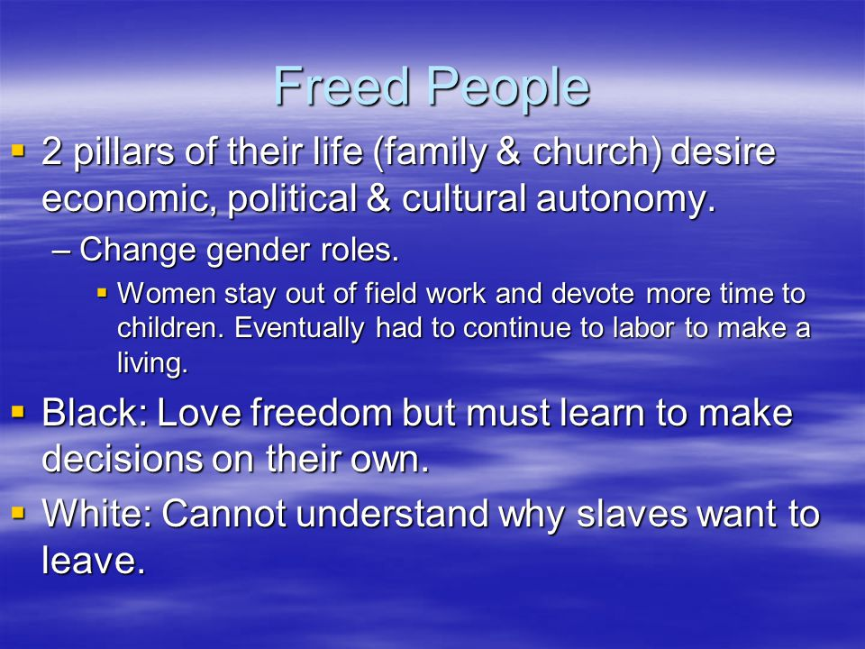 Freed People  2 pillars of their life (family & church) desire economic, political & cultural autonomy.
