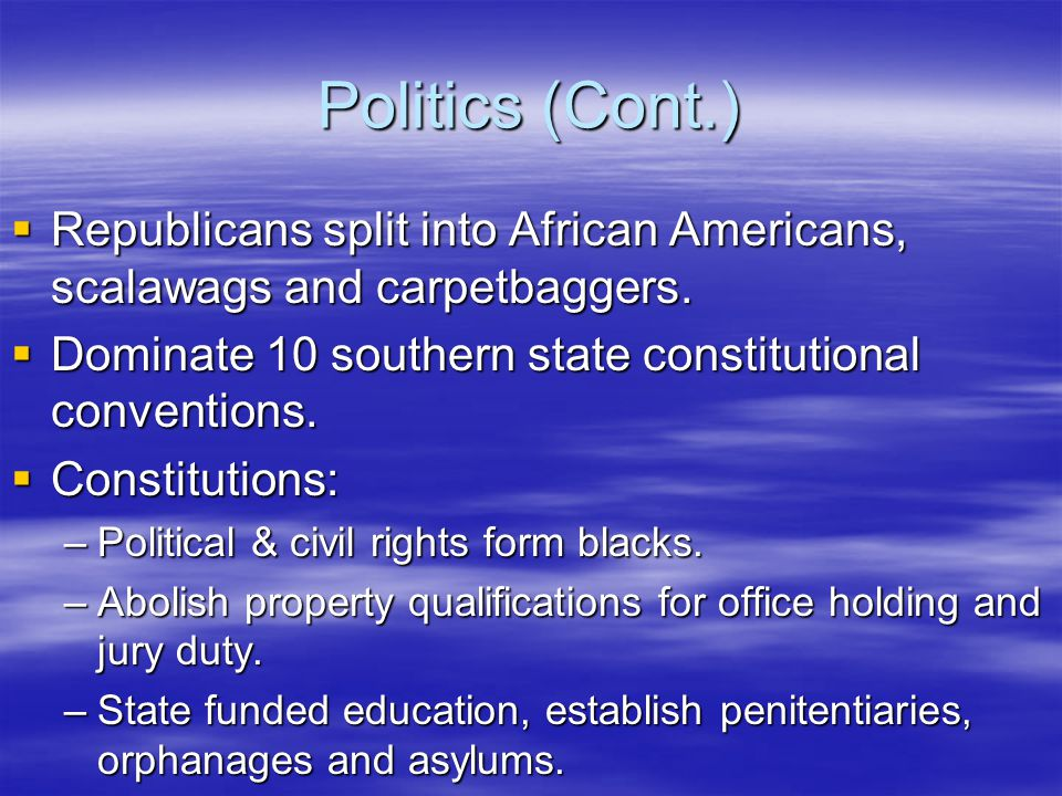Politics (Cont.)  Republicans split into African Americans, scalawags and carpetbaggers.