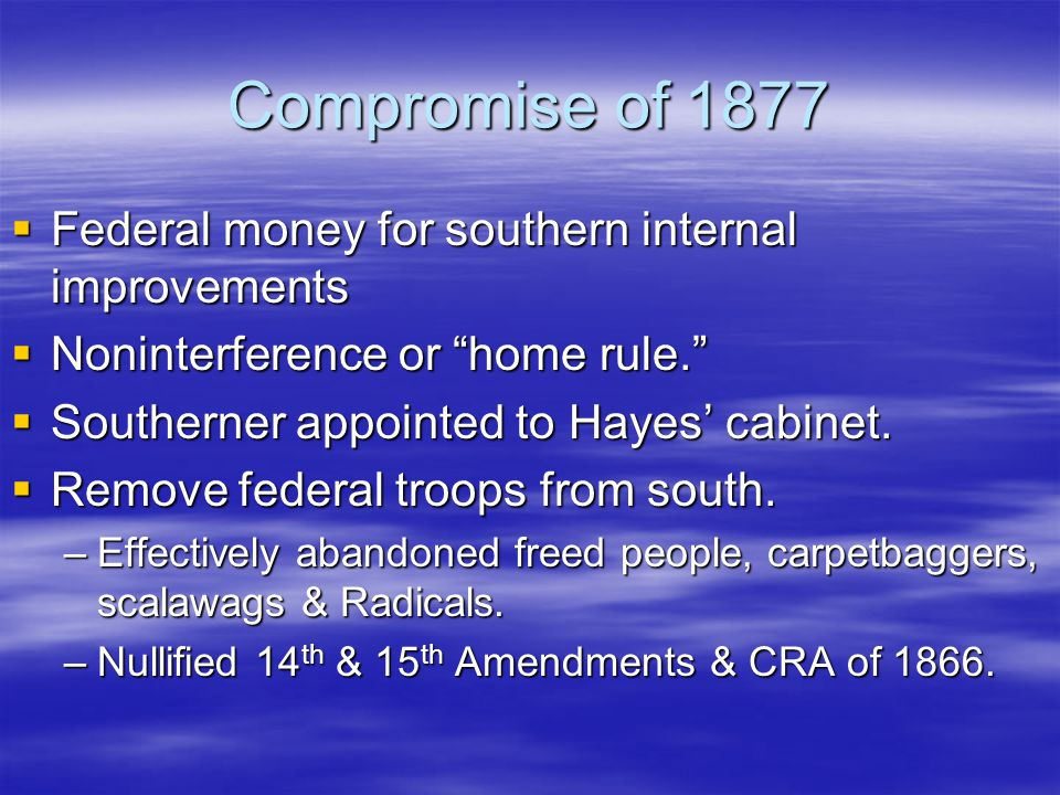 """Compromise of 1877  Federal money for southern internal improvements  Noninterference or """"home rule.""""  Southerner appointed to Hayes' cabinet.  Re"""