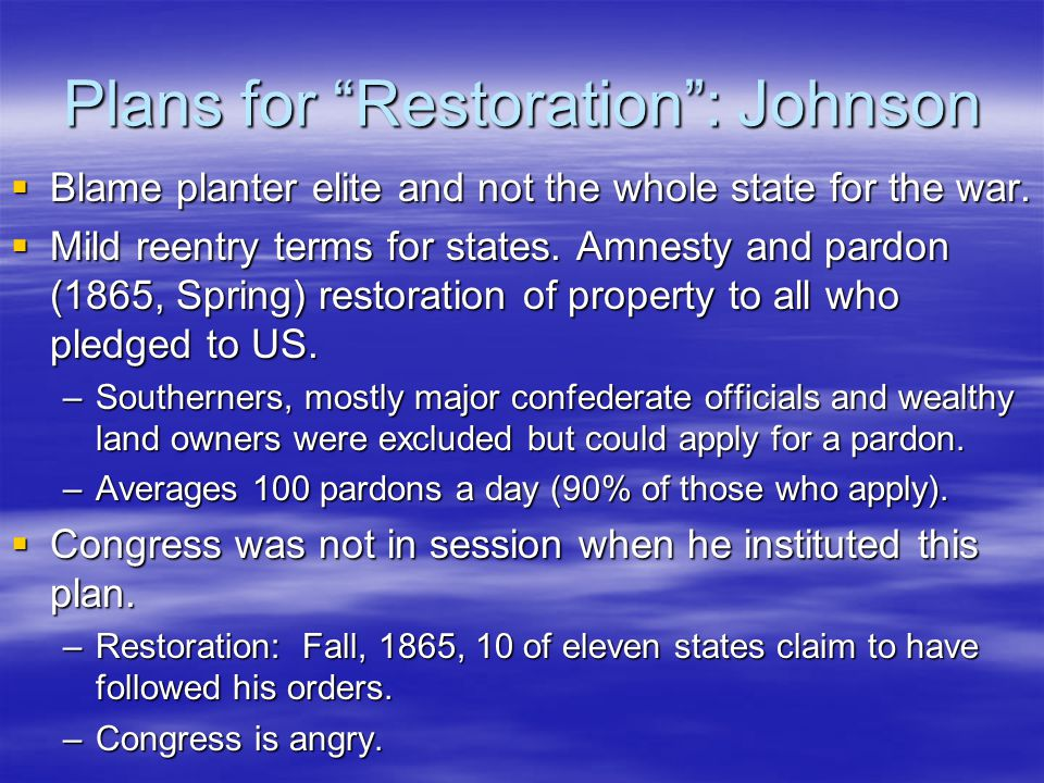 """Plans for """"Restoration"""": Johnson  Blame planter elite and not the whole state for the war.  Mild reentry terms for states. Amnesty and pardon (1865,"""
