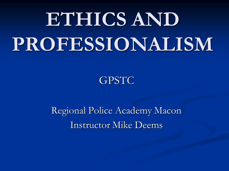 ETHICS AND PROFESSIONALISM GPSTC Regional Police Academy Macon Instructor Mike Deems