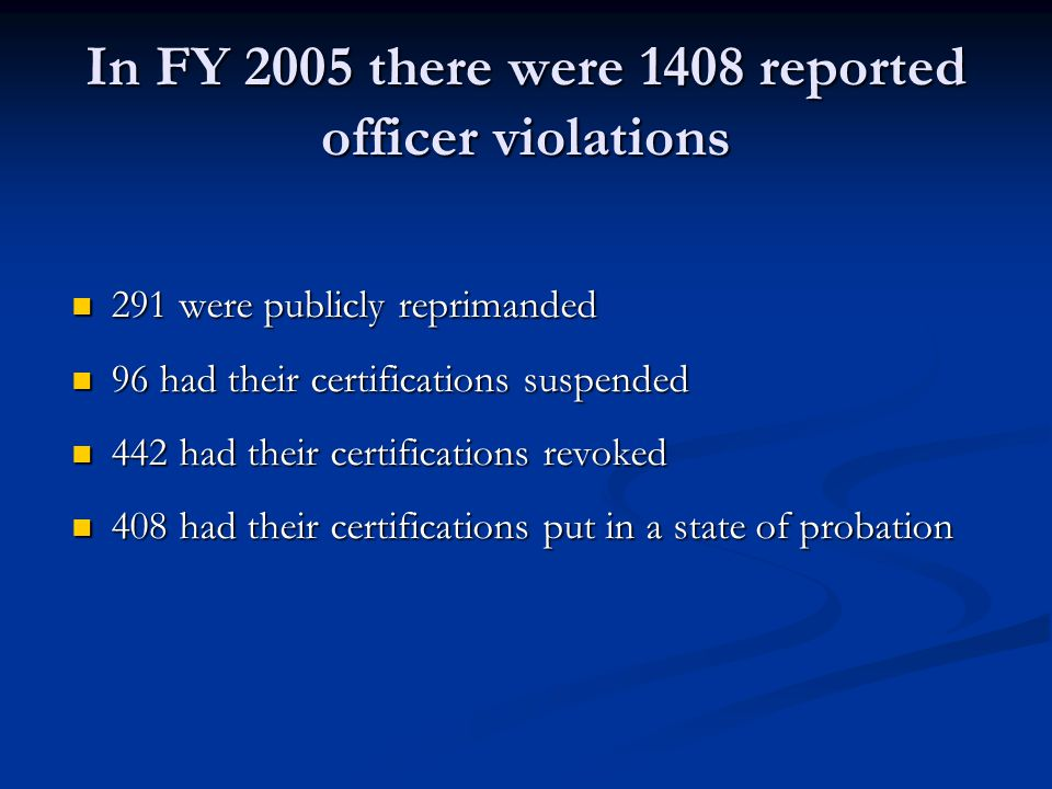 In FY 2005 there were 1408 reported officer violations 291 were publicly reprimanded 291 were publicly reprimanded 96 had their certifications suspended 96 had their certifications suspended 442 had their certifications revoked 442 had their certifications revoked 408 had their certifications put in a state of probation 408 had their certifications put in a state of probation