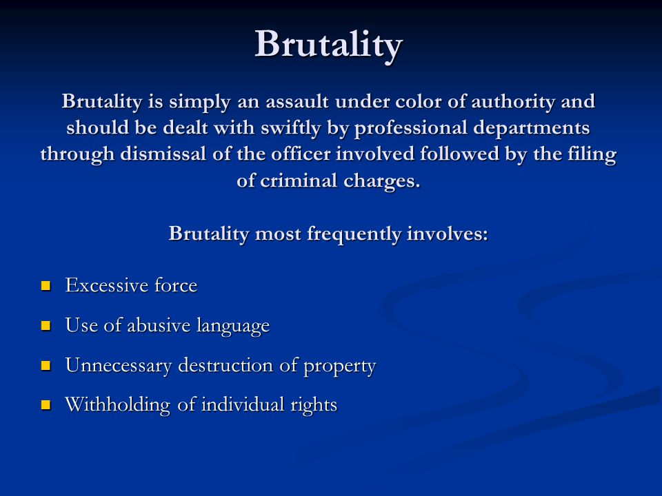 Brutality Brutality is simply an assault under color of authority and should be dealt with swiftly by professional departments through dismissal of the officer involved followed by the filing of criminal charges.