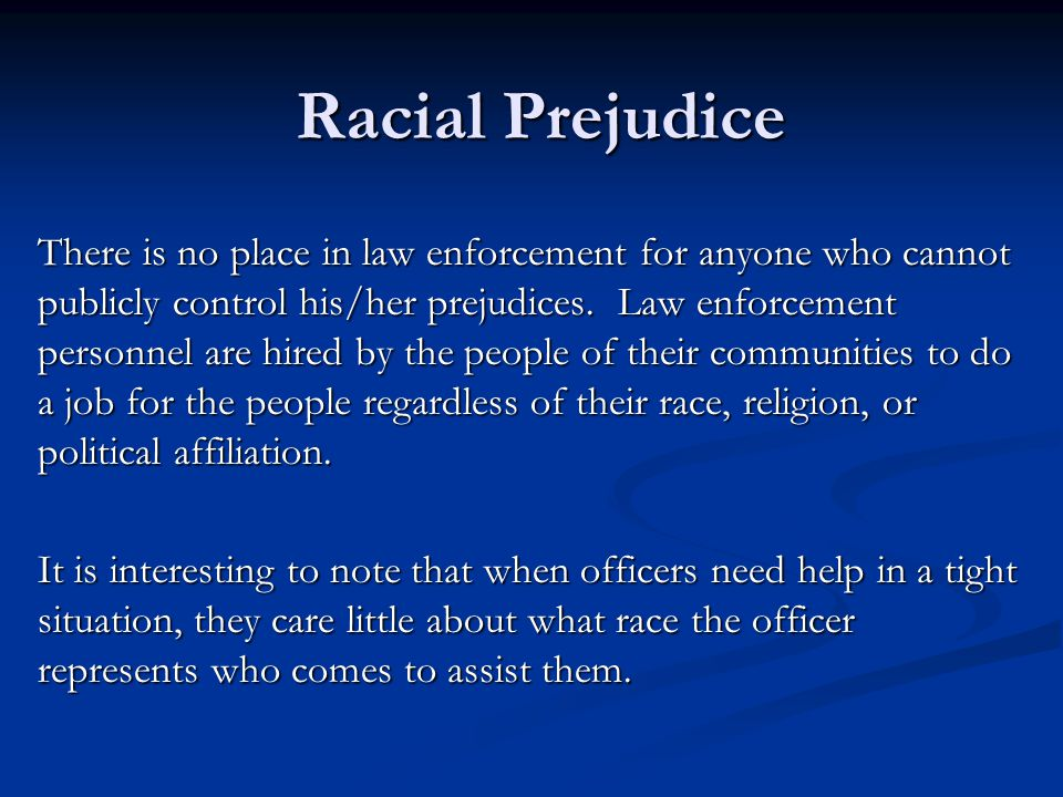Racial Prejudice There is no place in law enforcement for anyone who cannot publicly control his/her prejudices.