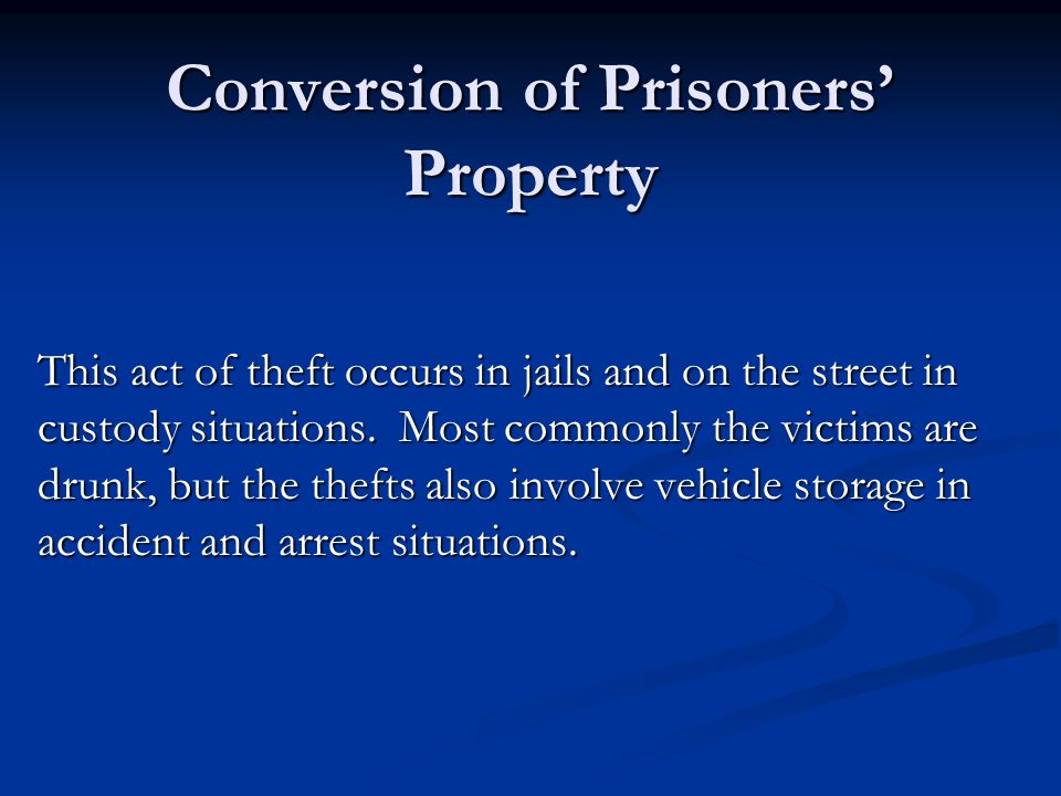Conversion of Prisoners' Property This act of theft occurs in jails and on the street in custody situations.