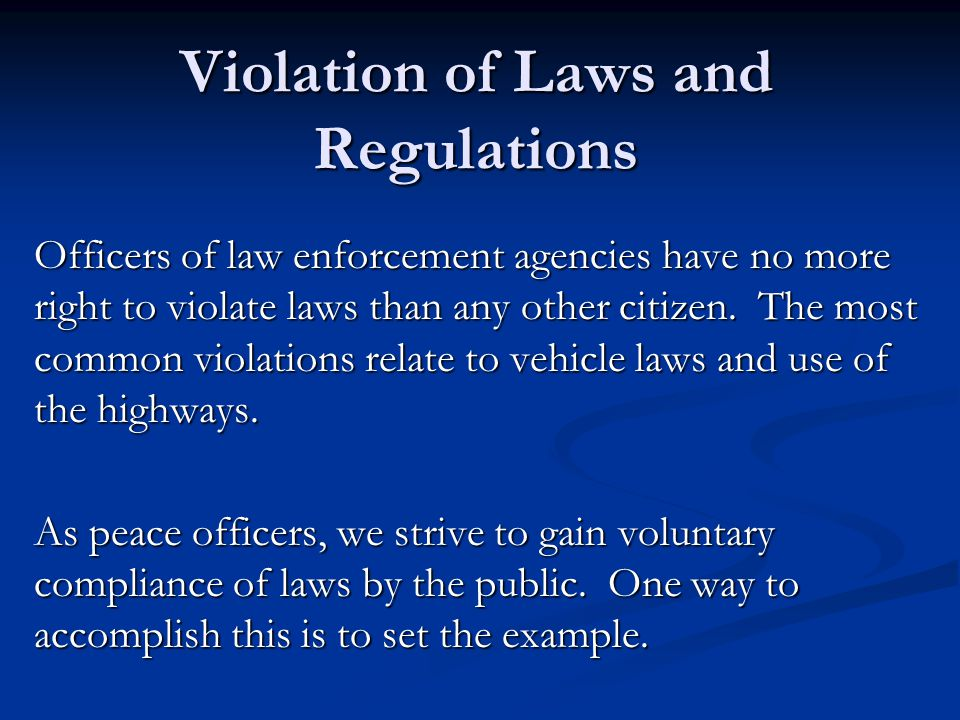 Violation of Laws and Regulations Officers of law enforcement agencies have no more right to violate laws than any other citizen.