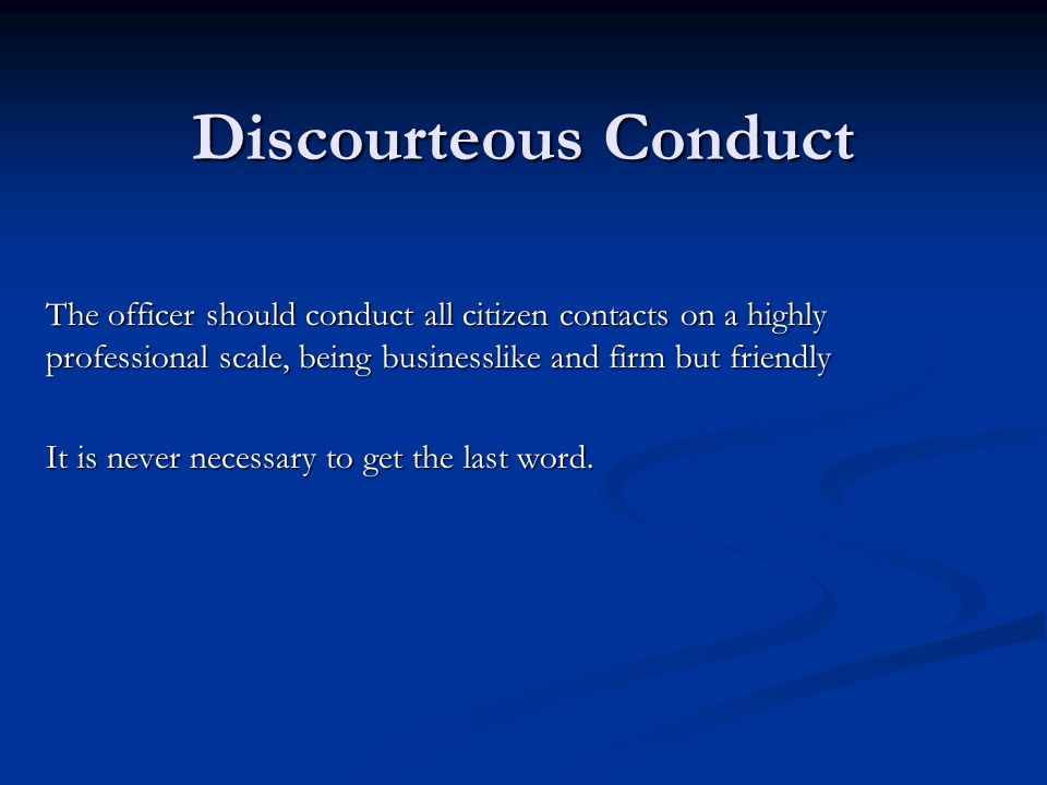 Discourteous Conduct The officer should conduct all citizen contacts on a highly professional scale, being businesslike and firm but friendly It is never necessary to get the last word.
