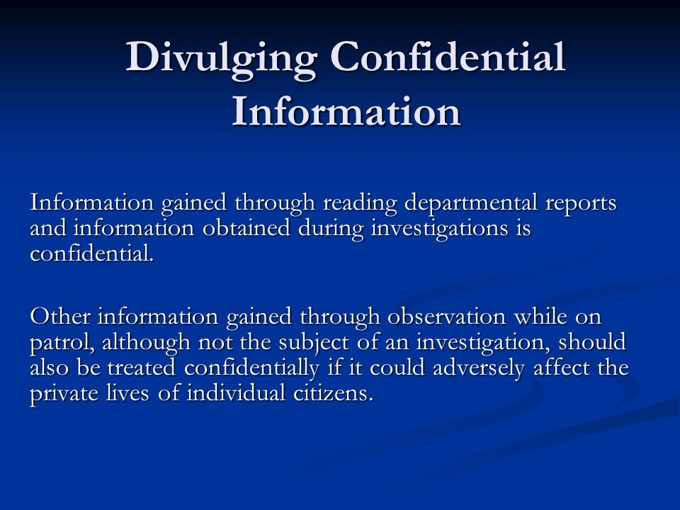 Divulging Confidential Information Information gained through reading departmental reports and information obtained during investigations is confidential.