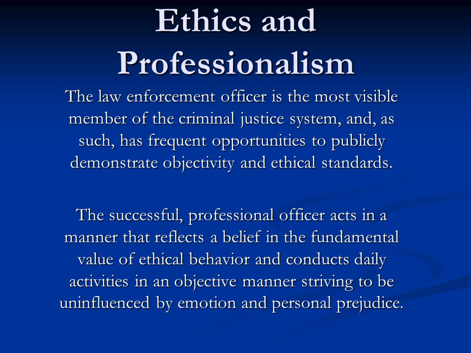 Ethics and Professionalism The law enforcement officer is the most visible member of the criminal justice system, and, as such, has frequent opportunities to publicly demonstrate objectivity and ethical standards.
