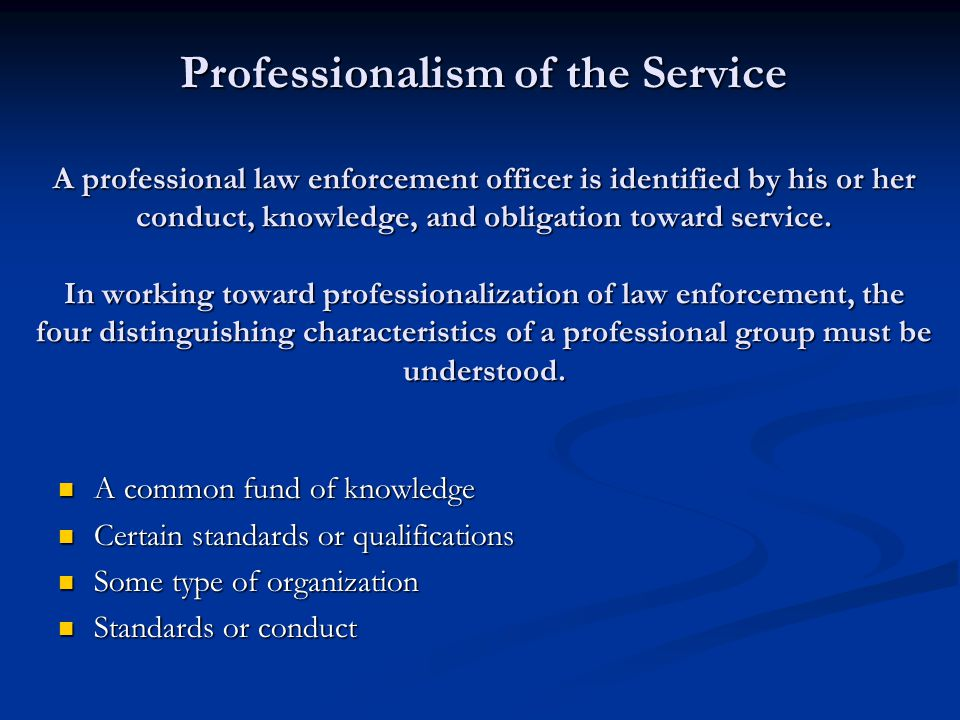 Professionalism of the Service A professional law enforcement officer is identified by his or her conduct, knowledge, and obligation toward service.