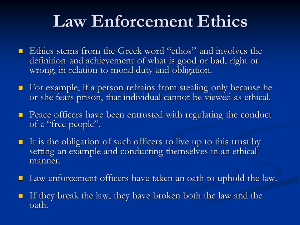 Law Enforcement Ethics Ethics stems from the Greek word ethos and involves the definition and achievement of what is good or bad, right or wrong, in relation to moral duty and obligation.