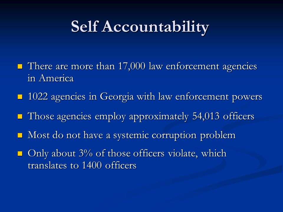 Self Accountability There are more than 17,000 law enforcement agencies in America There are more than 17,000 law enforcement agencies in America 1022 agencies in Georgia with law enforcement powers 1022 agencies in Georgia with law enforcement powers Those agencies employ approximately 54,013 officers Those agencies employ approximately 54,013 officers Most do not have a systemic corruption problem Most do not have a systemic corruption problem Only about 3% of those officers violate, which translates to 1400 officers Only about 3% of those officers violate, which translates to 1400 officers
