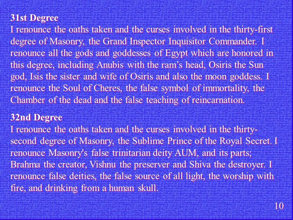 31st Degree I renounce the oaths taken and the curses involved in the thirty-first degree of Masonry, the Grand Inspector Inquisitor Commander. I reno