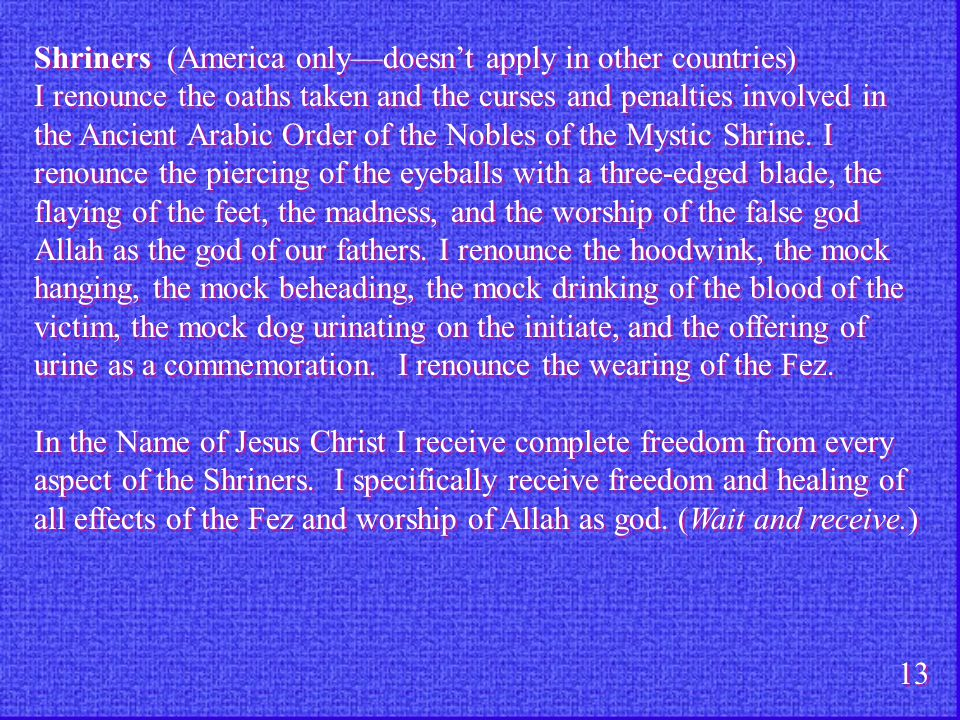 Shriners (America only—doesn't apply in other countries) I renounce the oaths taken and the curses and penalties involved in the Ancient Arabic Order