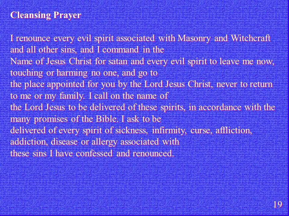 Cleansing Prayer I renounce every evil spirit associated with Masonry and Witchcraft and all other sins, and I command in the Name of Jesus Christ for