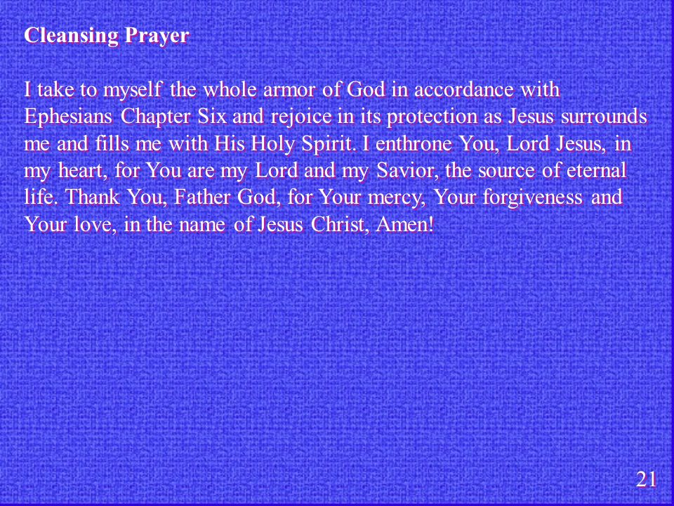 Cleansing Prayer I take to myself the whole armor of God in accordance with Ephesians Chapter Six and rejoice in its protection as Jesus surrounds me