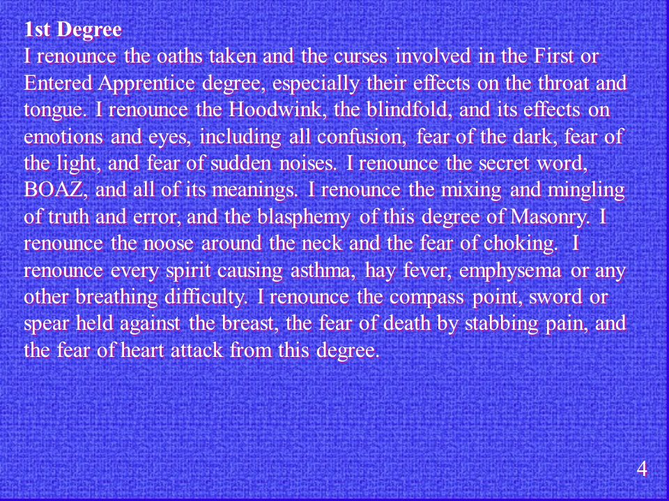 1st Degree I renounce the oaths taken and the curses involved in the First or Entered Apprentice degree, especially their effects on the throat and to