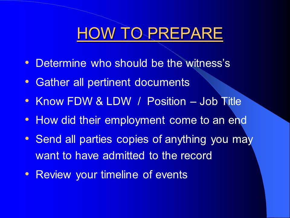 HOW TO PREPARE Determine who should be the witness's Gather all pertinent documents Know FDW & LDW / Position – Job Title How did their employment come to an end Send all parties copies of anything you may want to have admitted to the record Review your timeline of events
