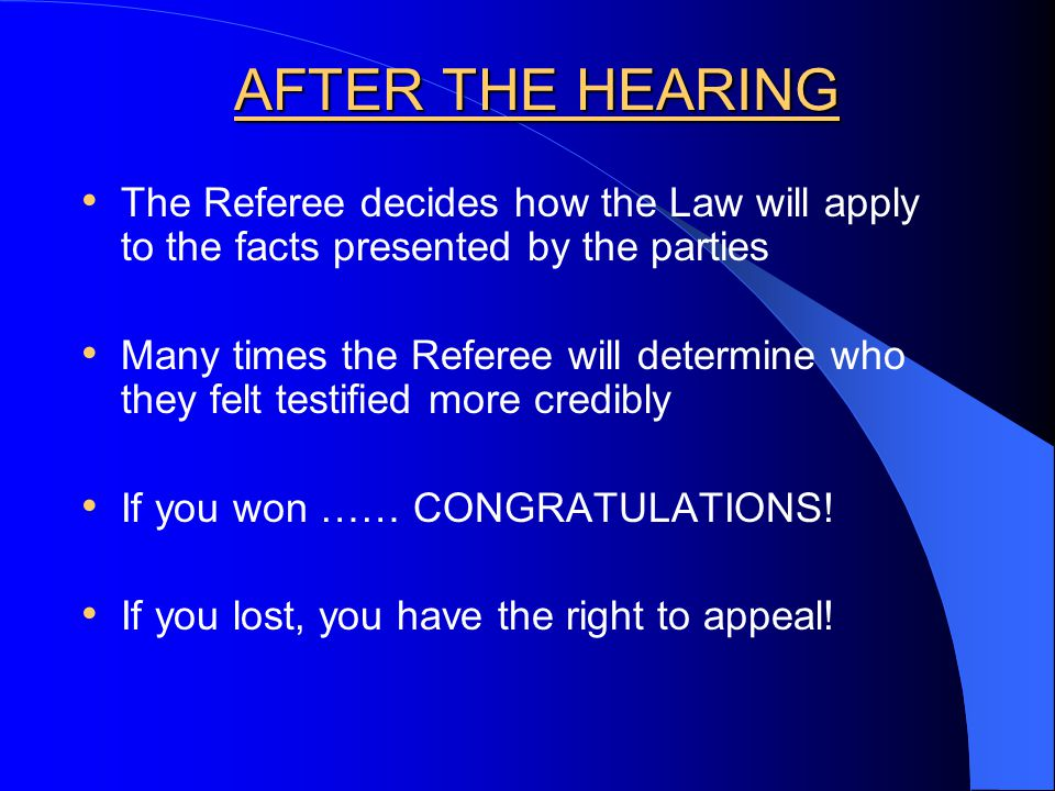 AFTER THE HEARING The Referee decides how the Law will apply to the facts presented by the parties Many times the Referee will determine who they felt testified more credibly If you won …… CONGRATULATIONS.