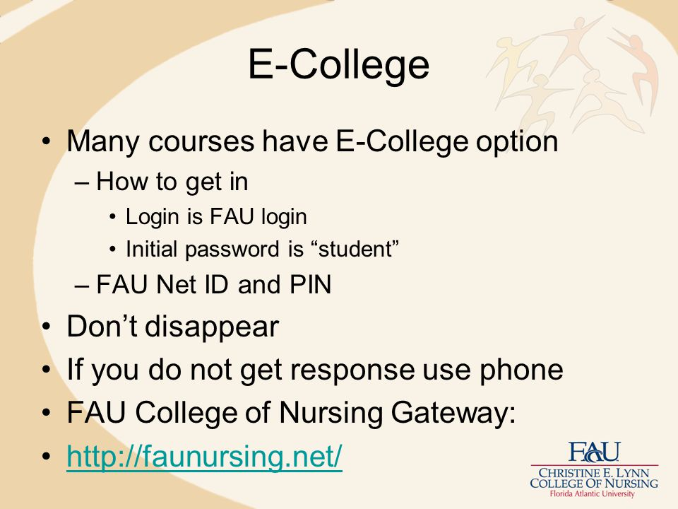 E-College Many courses have E-College option –How to get in Login is FAU login Initial password is student –FAU Net ID and PIN Don't disappear If you do not get response use phone FAU College of Nursing Gateway: http://faunursing.net/