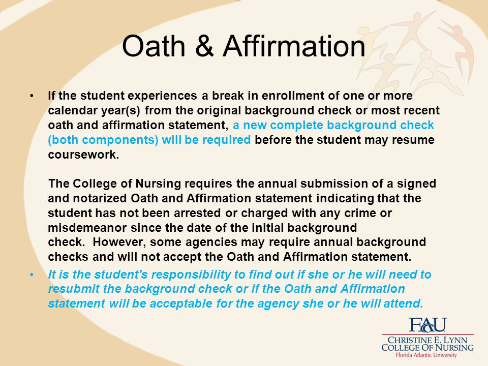 Oath & Affirmation If the student experiences a break in enrollment of one or more calendar year(s) from the original background check or most recent oath and affirmation statement, a new complete background check (both components) will be required before the student may resume coursework.