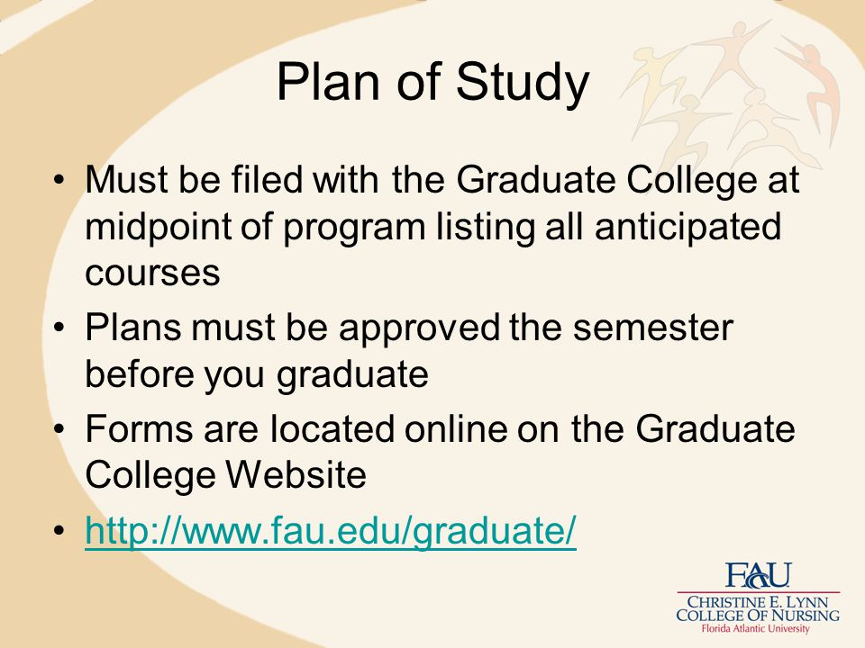 Plan of Study Must be filed with the Graduate College at midpoint of program listing all anticipated courses Plans must be approved the semester before you graduate Forms are located online on the Graduate College Website http://www.fau.edu/graduate/