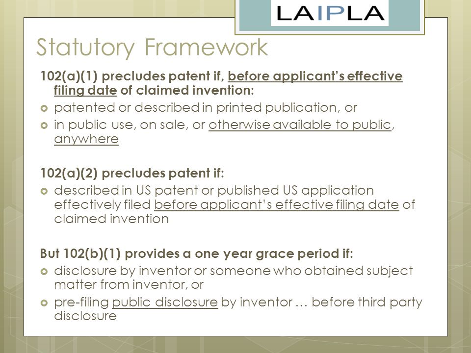 Statutory Framework 102(a)(1) precludes patent if, before applicant's effective filing date of claimed invention:  patented or described in printed publication, or  in public use, on sale, or otherwise available to public, anywhere 102(a)(2) precludes patent if:  described in US patent or published US application effectively filed before applicant's effective filing date of claimed invention But 102(b)(1) provides a one year grace period if:  disclosure by inventor or someone who obtained subject matter from inventor, or  pre-filing public disclosure by inventor … before third party disclosure