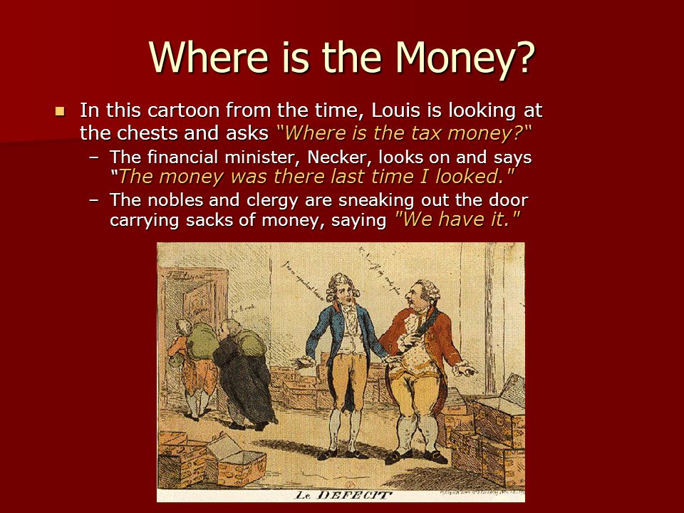 "Where is the Money? In this cartoon from the time, Louis is looking at the chests and asks ""Where is the tax money?"" In this cartoon from the time, Lo"