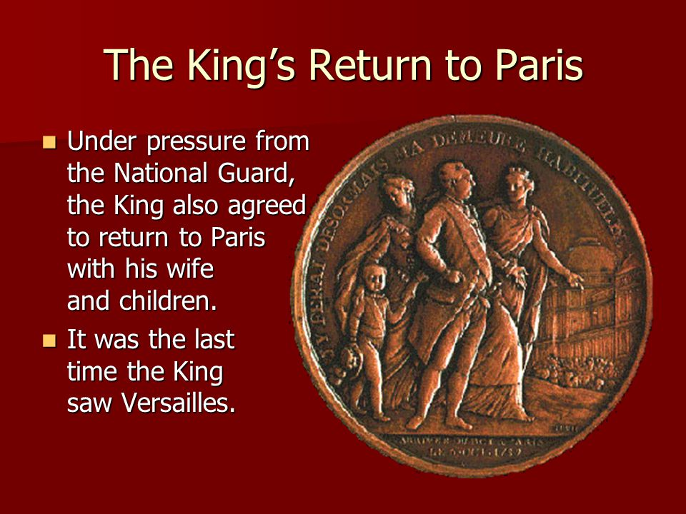 The King's Return to Paris Under pressure from the National Guard, the King also agreed to return to Paris with his wife and children. Under pressure