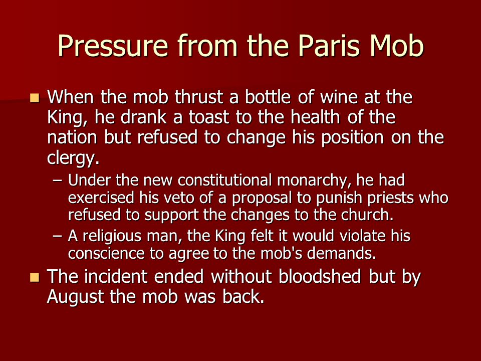 Pressure from the Paris Mob When the mob thrust a bottle of wine at the King, he drank a toast to the health of the nation but refused to change his p