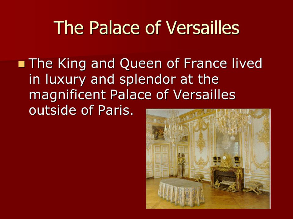 The Palace of Versailles The King and Queen of France lived in luxury and splendor at the magnificent Palace of Versailles outside of Paris. The King