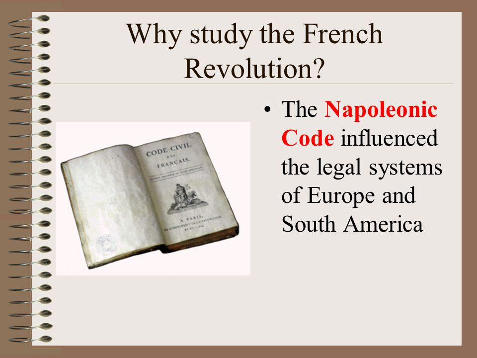 Why study the French Revolution? The Napoleonic Code influenced the legal systems of Europe and South America