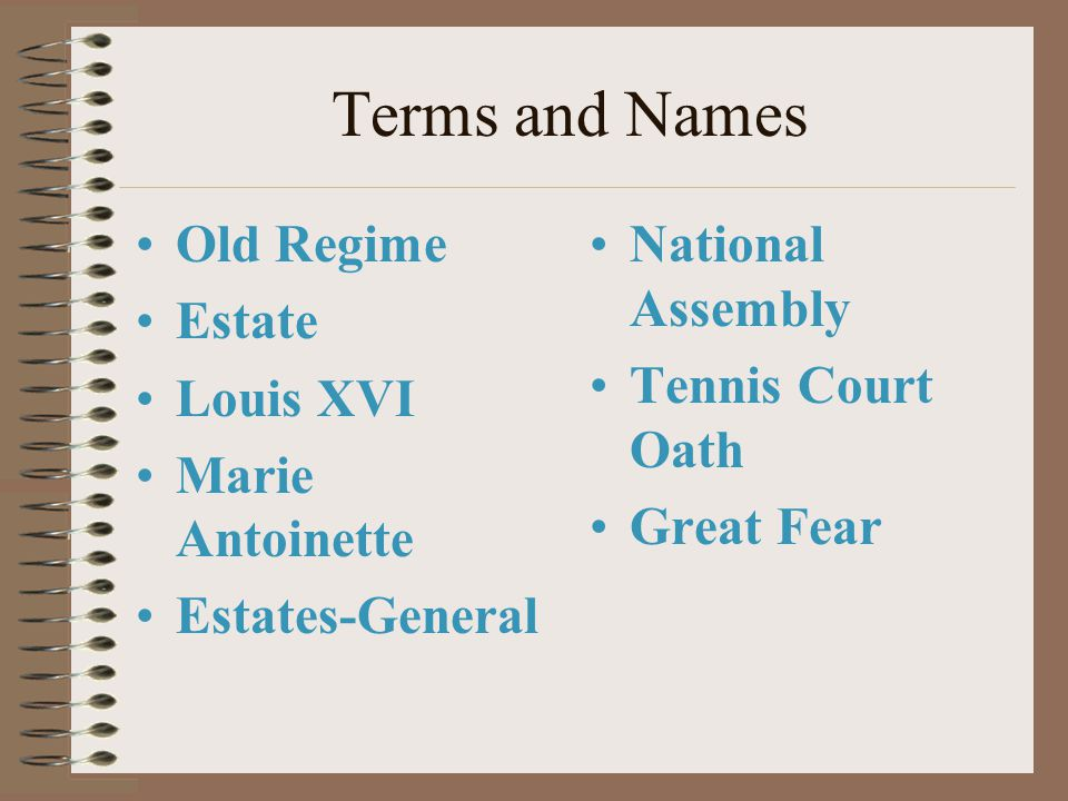 Terms and Names Old Regime Estate Louis XVI Marie Antoinette Estates-General National Assembly Tennis Court Oath Great Fear