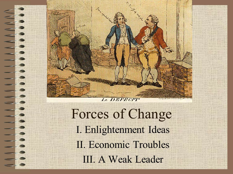 Forces of Change I. Enlightenment Ideas II. Economic Troubles III. A Weak Leader