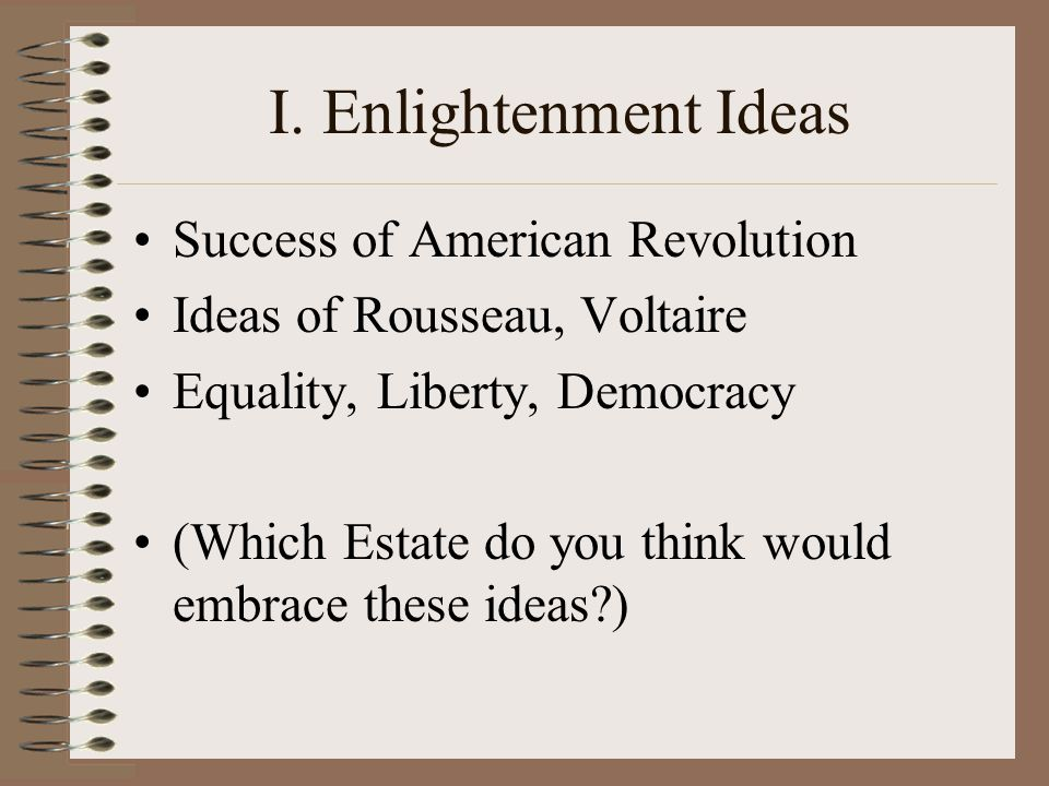 I. Enlightenment Ideas Success of American Revolution Ideas of Rousseau, Voltaire Equality, Liberty, Democracy (Which Estate do you think would embrac