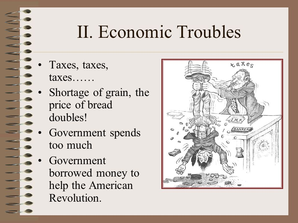 II. Economic Troubles Taxes, taxes, taxes…… Shortage of grain, the price of bread doubles! Government spends too much Government borrowed money to hel
