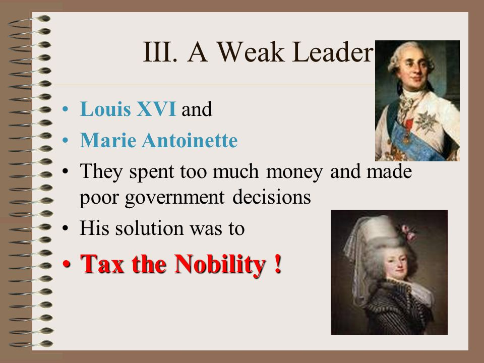 III. A Weak Leader Louis XVI and Marie Antoinette They spent too much money and made poor government decisions His solution was to Tax the Nobility !T