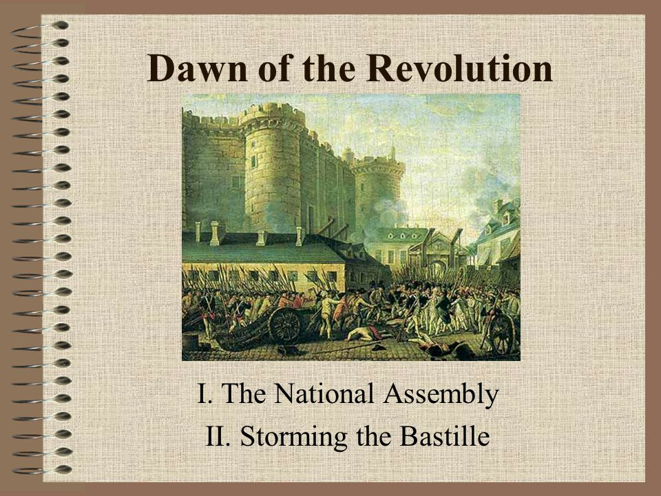Dawn of the Revolution I. The National Assembly II. Storming the Bastille