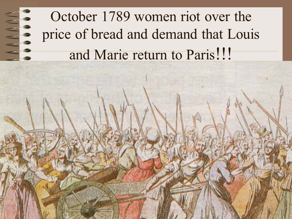 October 1789 women riot over the price of bread and demand that Louis and Marie return to Paris !!!