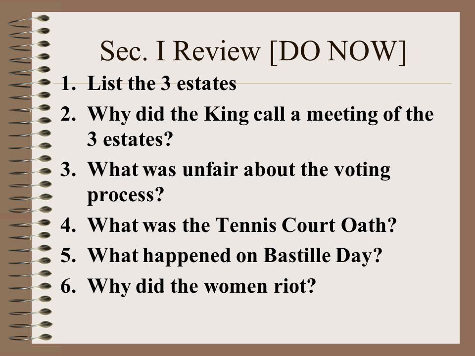 Sec. I Review [DO NOW] 1.List the 3 estates 2.Why did the King call a meeting of the 3 estates? 3.What was unfair about the voting process? 4.What was