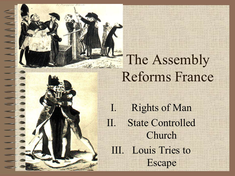 The Assembly Reforms France I.Rights of Man II.State Controlled Church III.Louis Tries to Escape