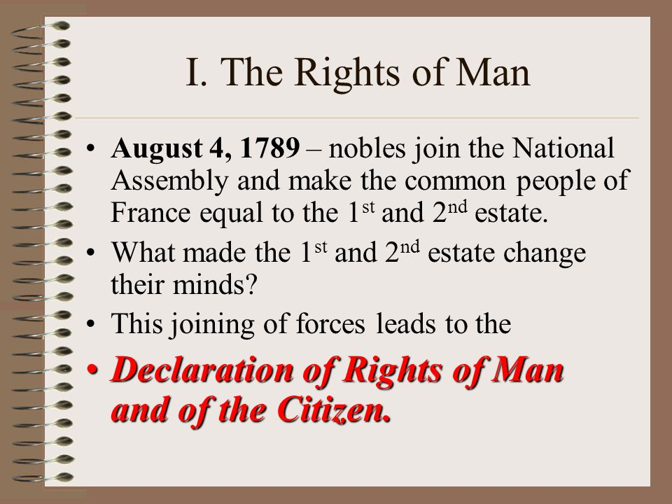 I. The Rights of Man August 4, 1789 – nobles join the National Assembly and make the common people of France equal to the 1 st and 2 nd estate. What m