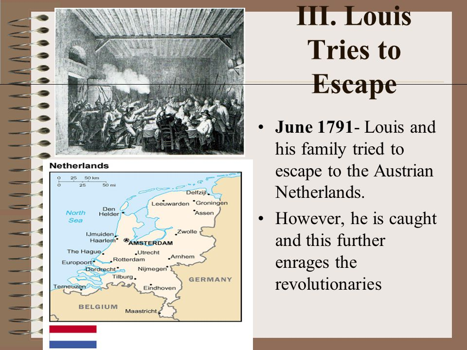 III. Louis Tries to Escape June 1791- Louis and his family tried to escape to the Austrian Netherlands. However, he is caught and this further enrages